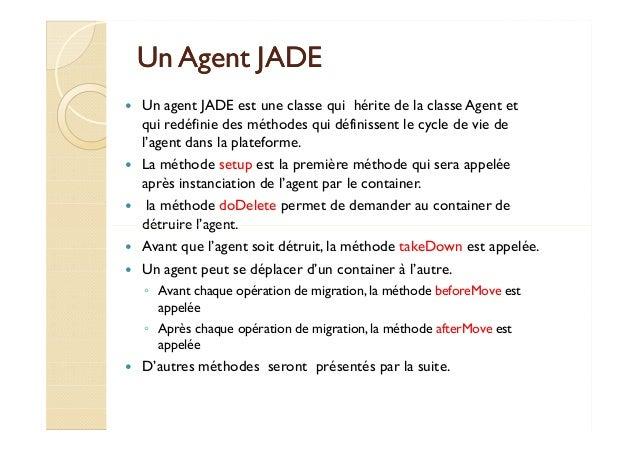 UUnn AAggeenntt JJAADDEE   Un agent JADE est une classe qui hérite de la classe Agent et  qui redéfinie des méthodes qui d...