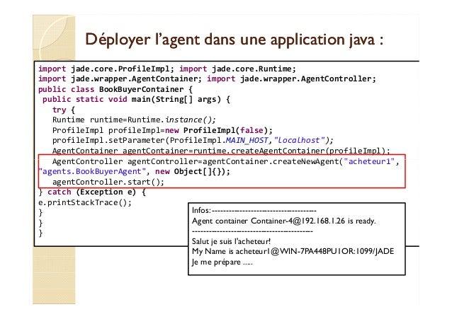 Déployer l'agent dans une aapppplliiccaattiioonn jjaavvaa ::  import jade.core.ProfileImpl; import jade.core.Runtime;  imp...