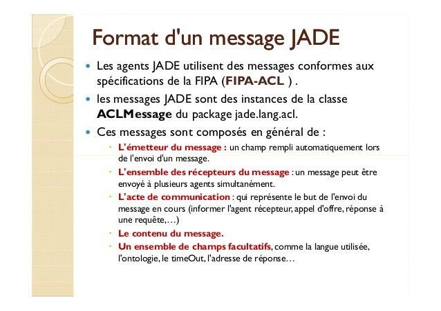 Format dd''uunn mmeessssaaggee JJAADDEE   Les agents JADE utilisent des messages conformes aux  spécifications de la FIPA ...