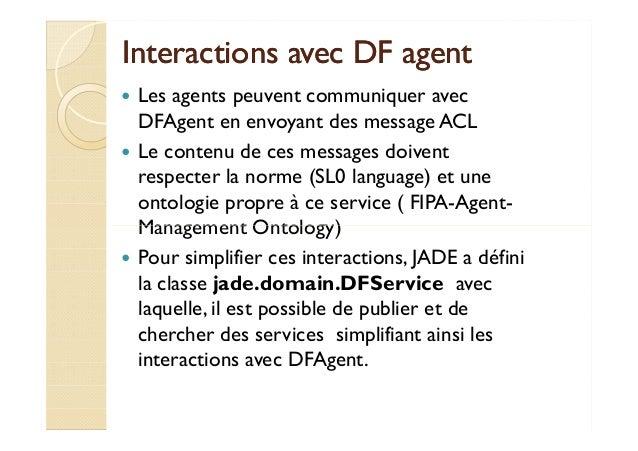 Interactions aavveecc DDFF aaggeenntt   Les agents peuvent communiquer avec  DFAgent en envoyant des message ACL   Le cont...