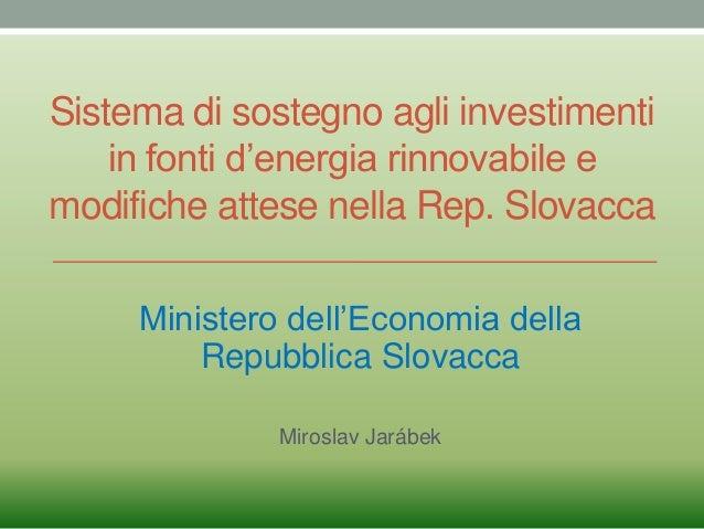 Sistema di sostegno agli investimentiin fonti d'energia rinnovabile emodifiche attese nella Rep. SlovaccaMinistero dell'Ec...