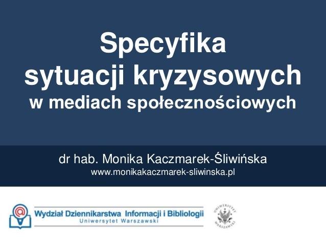 Specyfika sytuacji kryzysowych w mediach społecznościowych dr hab. Monika Kaczmarek-Śliwińska www.monikakaczmarek-sliwinsk...