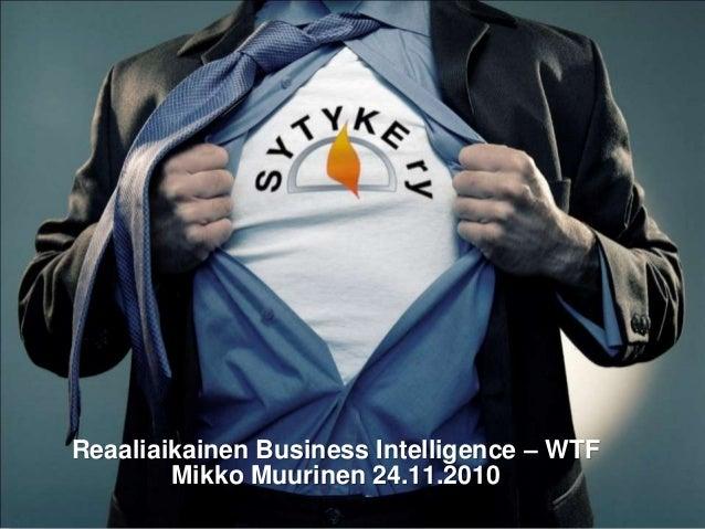 Reaaliaikainen Business Intelligence – WTF Mikko Muurinen 24.11.2010