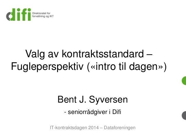 Valg av kontraktsstandard– Fugleperspektiv («intro til dagen»)  Bent J. Syversen-seniorrådgiver i Difi  IT-kontraktsdagen2...