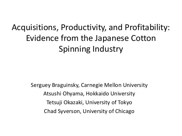 Acquisitions, Productivity, and Profitability: Evidence from the Japanese Cotton Spinning Industry  Serguey Braguinsky, Ca...