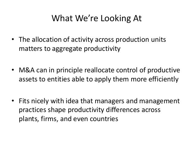 What We're Looking At  •The allocation of activity across production units matters to aggregate productivity  •M&A can in ...