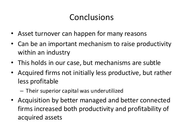 Conclusions  •Asset turnover can happen for many reasons  •Can be an important mechanism to raise productivity within an i...