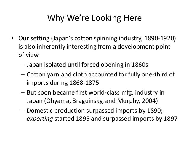 Why We're Looking Here  •Our setting (Japan's cotton spinning industry, 1890-1920) is also inherently interesting from a d...
