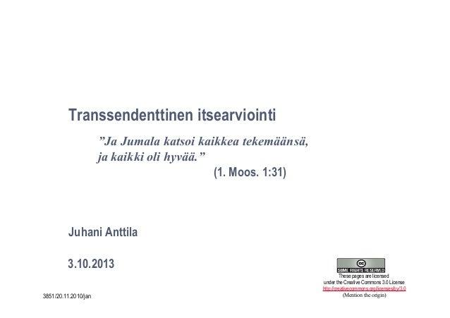 """1 Transsendenttinen itsearviointi 3.10.2013 Juhani Anttila """"Ja Jumala katsoi kaikkea tekemäänsä, ja kaikki oli hyvää."""" (1...."""