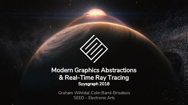 Modern Graphics Abstractions & Real-Time Ray Tracing Syysgraph 2018 Graham Wihlidal, Colin Barré-Brisebois SEED – Electron...