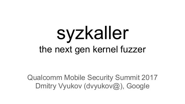 syzkaller the next gen kernel fuzzer Qualcomm Mobile Security Summit 2017 Dmitry Vyukov (dvyukov@), Google