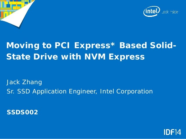 Moving to PCI Express* Based Solid- State Drive with NVM Express Jack Zhang Sr. SSD Application Engineer, Intel Corporatio...