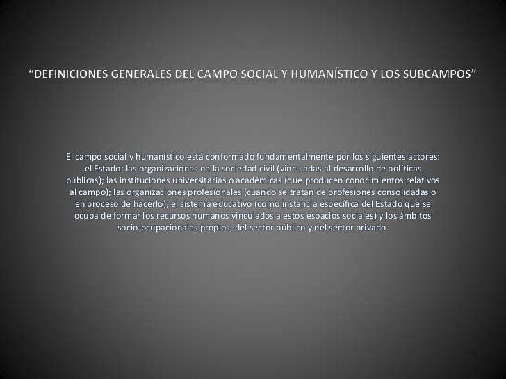 El campo social y humanístico está conformado fundamentalmente por los siguientes actores:     el Estado; las organizacion...