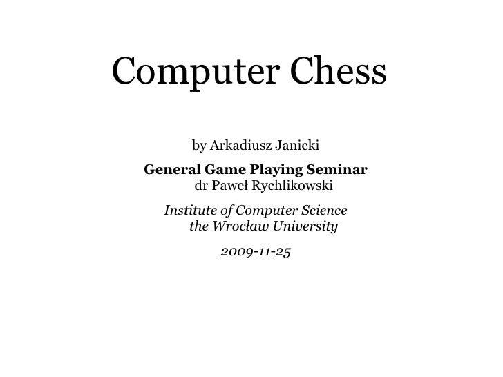 Computer Chess by Arkadiusz Janicki General Game Playing Seminar dr Paweł Rychlikowski Institute of Computer Science the W...