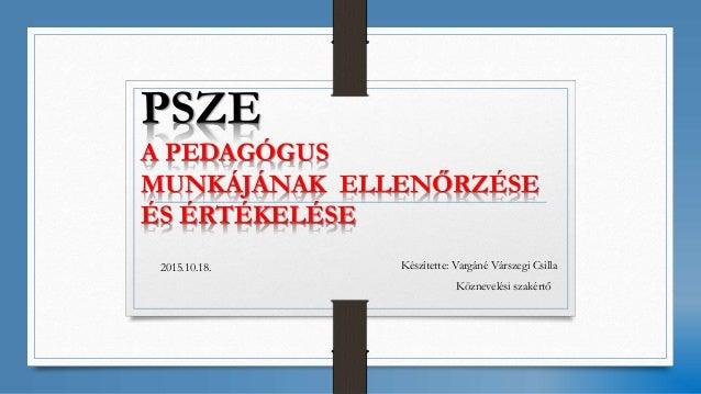PSZE A PEDAGÓGUS MUNKÁJÁNAK ELLENŐRZÉSE ÉS ÉRTÉKELÉSE Készítette: Vargáné Várszegi Csilla Köznevelési szakértő 2015.10.18.