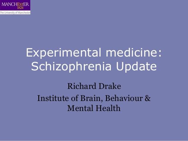 Experimental medicine: Schizophrenia Update          Richard Drake Institute of Brain, Behaviour &          Mental Health