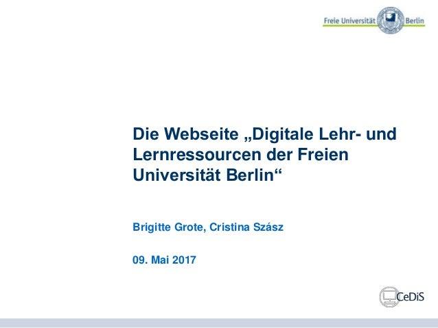 """Die Webseite """"Digitale Lehr- und Lernressourcen der Freien Universität Berlin"""" Brigitte Grote, Cristina Szász 09. Mai 2017"""
