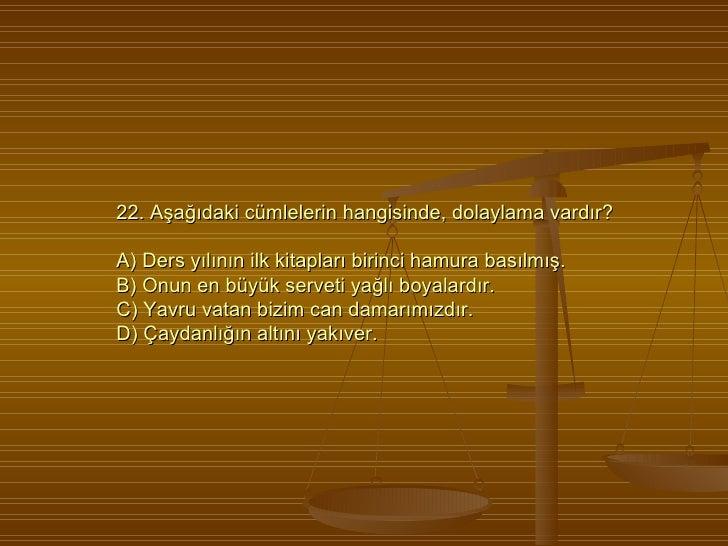 22. Aşağıdaki cümlelerin hangisinde, dolaylama vardır? A) Ders yılının ilk kitapları birinci hamura basılmış. B) Onun en b...