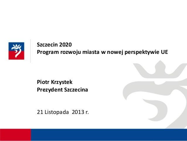 Szczecin 2020 Program rozwoju miasta w nowej perspektywie UE  Piotr Krzystek Prezydent Szczecina  21 Listopada 2013 r.