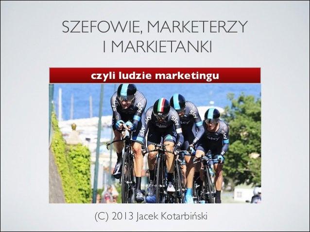 SZEFOWIE, MARKETERZY I MARKIETANKI czyli ludzie marketingu  (C) 2013 Jacek Kotarbiński