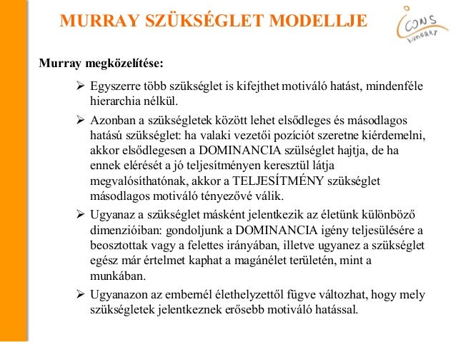 MURRAY SZÜKSÉGLET MODELLJE Murray megközelítése:  Egyszerre több szükséglet is kifejthet motiváló hatást, mindenféle hier...