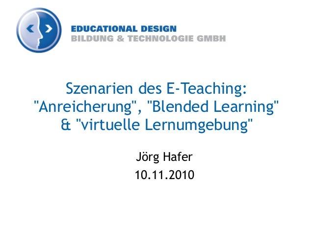 """Szenarien des E-Teaching: """"Anreicherung"""", """"Blended Learning"""" & """"virtuelle Lernumgebung"""" Jörg Hafer 10.11.2010"""