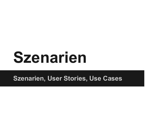 Szenarien Szenarien, User Stories, Use Cases
