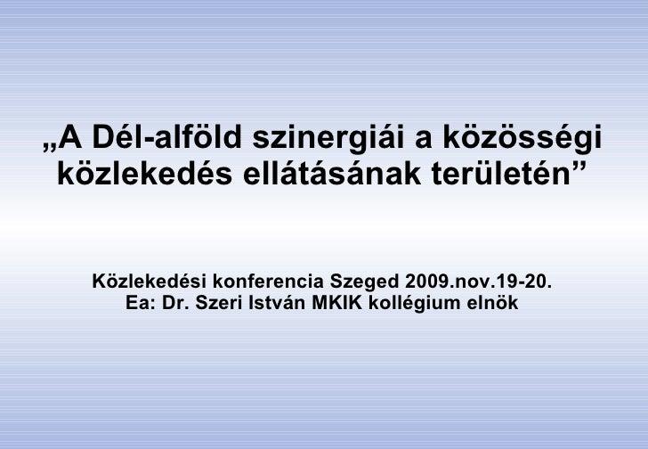 """"""" A Dél-alföld szinergiái a közösségi közlekedés ellátásának területén"""" Közlekedési konferencia Szeged 2009.nov.19-20. Ea:..."""