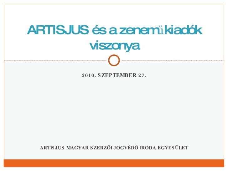 2010. SZEPTEMBER 27. ARTISJUS MAGYAR SZERZŐI JOGVÉDŐ IRODA EGYESÜLET ARTISJUS és a zeneműkiadók viszonya