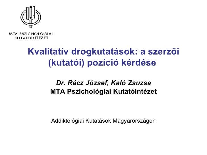 Kvalitatív drogkutatások: a szerzői (kutatói) pozíció kérdése  Dr. Rácz József, Kaló Zsuzsa MTA Pszichológiai Kutatóintéze...