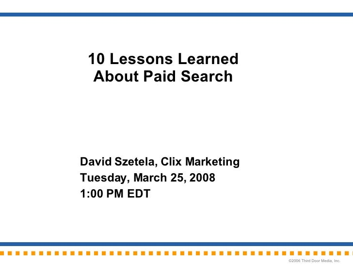 10 Lessons Learned About Paid Search David Szetela, Clix Marketing Tuesday, March 25, 2008 1:00 PM EDT