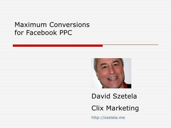 Maximum Conversions for Facebook PPC David Szetela Clix Marketing http://szetela.me