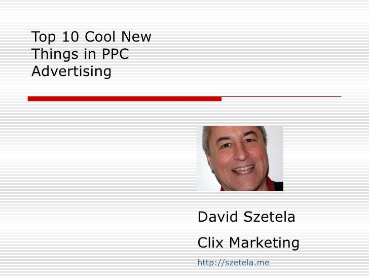 Top 10 Cool New Things in PPC Advertising David Szetela Clix Marketing http://szetela.me