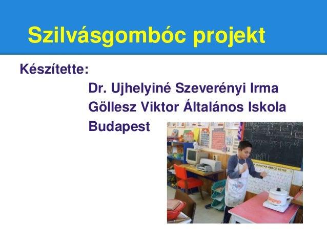 Szilvásgombóc projekt Készítette: Dr. Ujhelyiné Szeverényi Irma Göllesz Viktor Általános Iskola Budapest