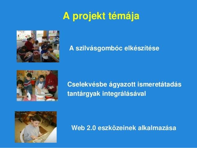 A projekt témája A szilvásgombóc elkészítése Cselekvésbe ágyazott ismeretátadás tantárgyak integrálásával Web 2.0 eszközei...