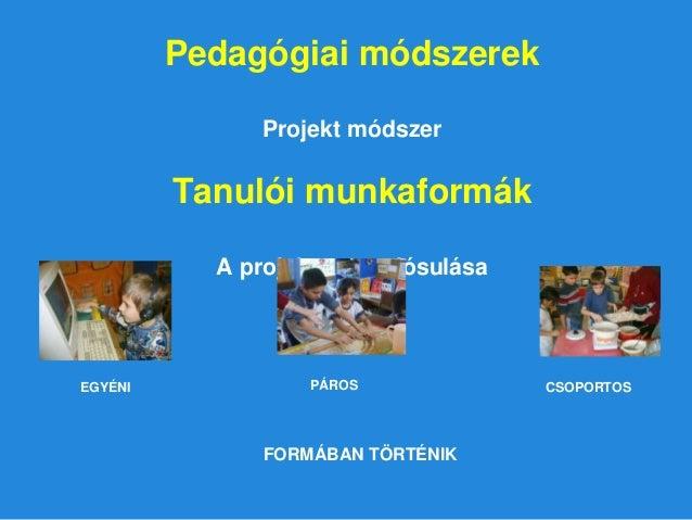 Pedagógiai módszerek Projekt módszer Tanulói munkaformák A projekt megvalósulása EGYÉNI PÁROS CSOPORTOS FORMÁBAN TÖRTÉNIK