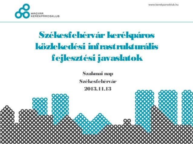 Székesfehérvár kerékpáros közlekedési infrastrukturális fejlesztési javaslatok Szakmai nap Székesfehérvár 2013.11.13