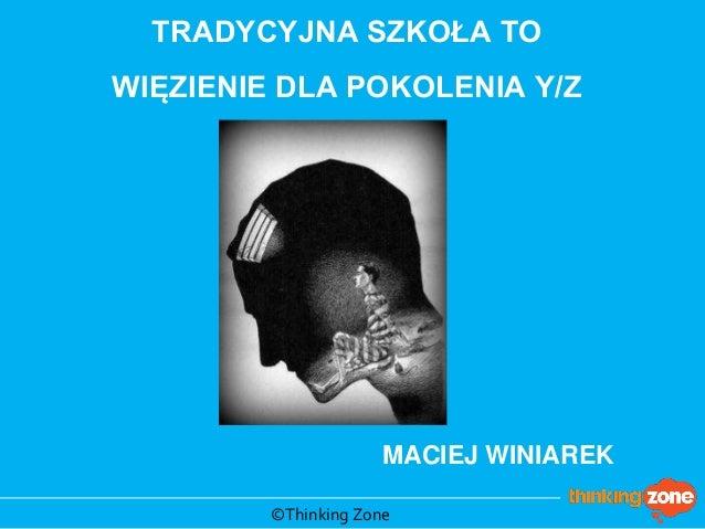 TRADYCYJNA SZKOŁA TO WIĘZIENIE DLA POKOLENIA Y/Z  MACIEJ WINIAREK  ©Thinking Zone