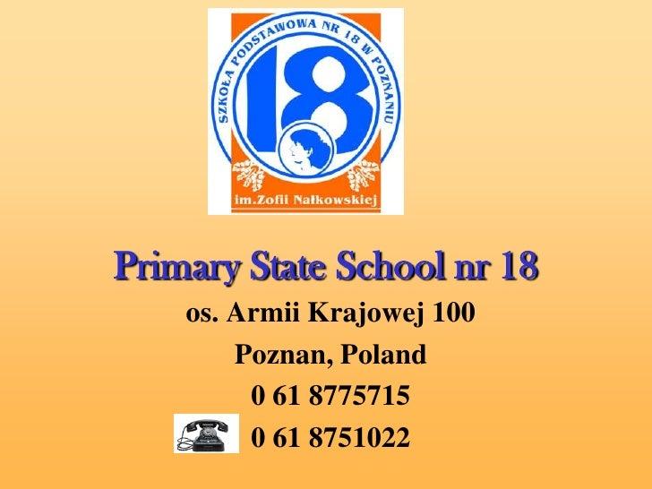 Primary State School nr 18     os. Armii Krajowej 100         Poznan, Poland          0 61 8775715          0 61 8751022