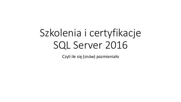 Szkolenia i certyfikacje SQL Server 2016 Czyli ile się (znów) pozmieniało