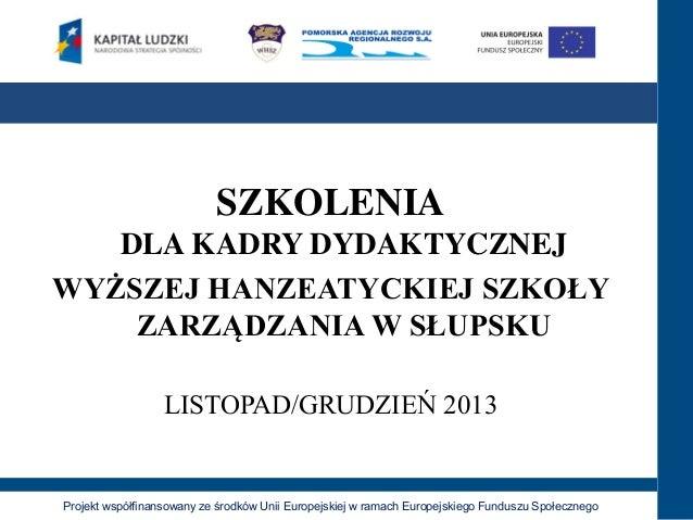 SZKOLENIA DLA KADRY DYDAKTYCZNEJ WYŻSZEJ HANZEATYCKIEJ SZKOŁY ZARZĄDZANIA W SŁUPSKU LISTOPAD/GRUDZIEŃ 2013  Projekt współf...