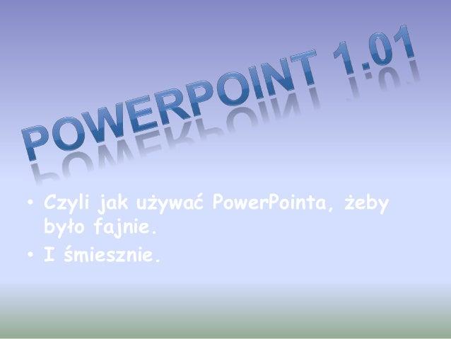 • Czyli jak używać PowerPointa, żeby było fajnie. • I śmiesznie.