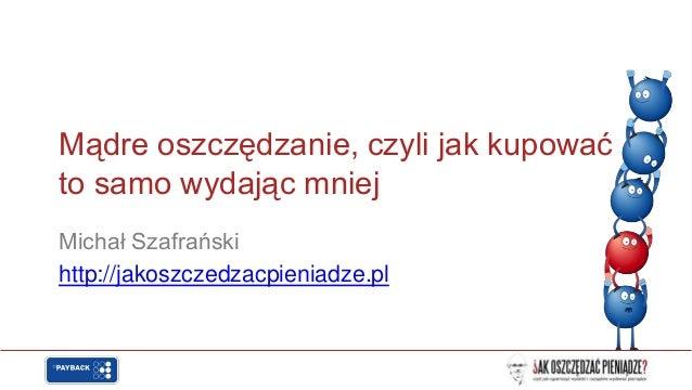 Mądre oszczędzanie, czyli jak kupowaćto samo wydając mniejMichał Szafrańskihttp://jakoszczedzacpieniadze.pl