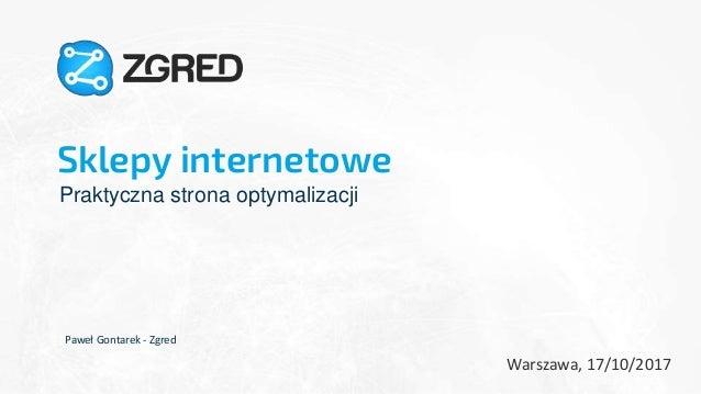 Sklepy internetowe Praktyczna strona optymalizacji Paweł Gontarek - Zgred Warszawa, 17/10/2017 1