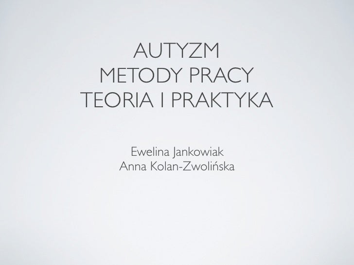 AUTYZM   METODY PRACY TEORIA I PRAKTYKA      Ewelina Jankowiak    Anna Kolan-Zwolińska