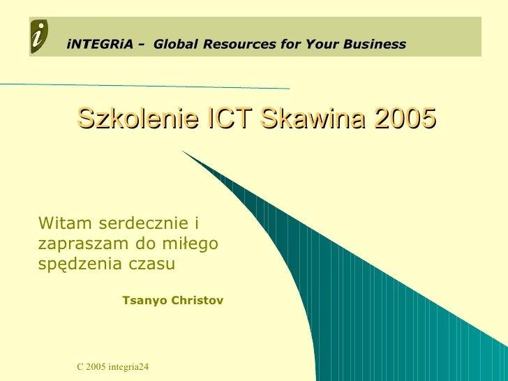 Szkolenie ICT Skawina 2005 Witam serdecznie i zapraszam do miłego spędzenia czasu Tsanyo Christov