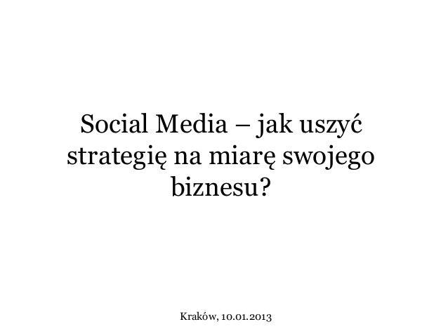 Social Media – jak uszyćstrategię na miarę swojego          biznesu?         Kraków, 10.01.2013