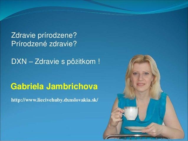 Zdravie prírodzene?  Prírodzené zdravie?  DXN – Zdravie s pôžitkom !  Gabriela Jambrichova  http://www.liecivehuby.dxnslov...