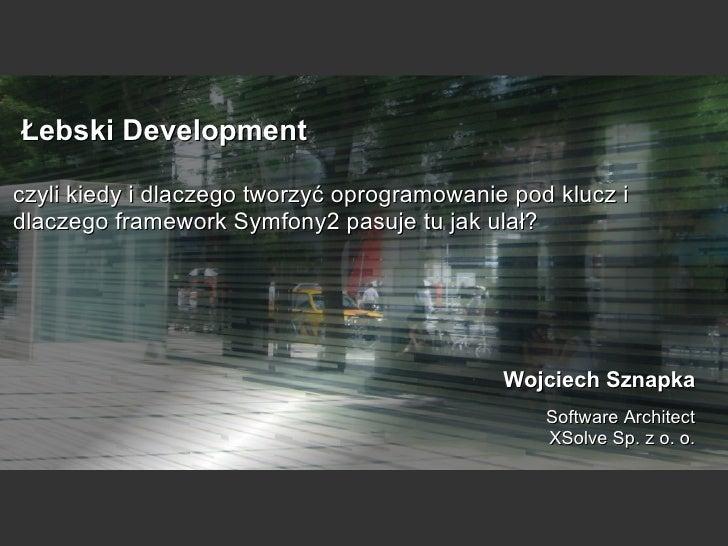 Łebski Development czyli kiedy i dlaczego tworzyć oprogramowanie pod klucz i dlaczego framework Symfony2 pasuje tu jak ulał?