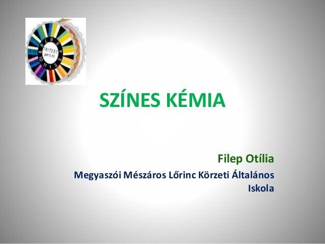 SZÍNES KÉMIA Filep Otília Megyaszói Mészáros Lőrinc Körzeti Általános Iskola